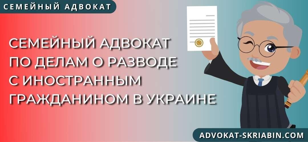 Семейный адвокат по делам о разводе с иностранным гражданином в Украине