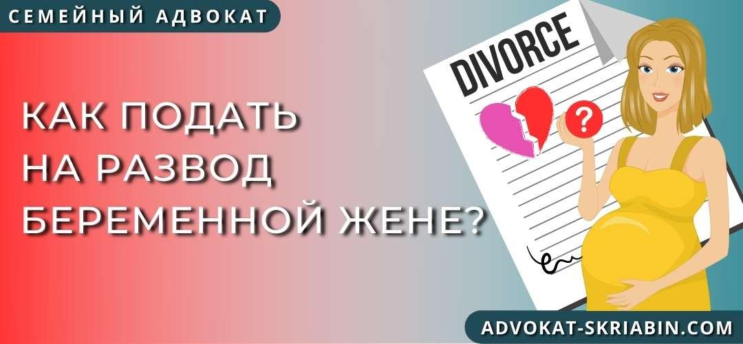 Как подать на развод беременной жене?