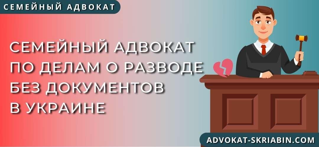 Семейный адвокат по делам о разводе без документов в Украине