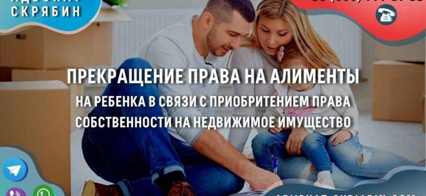 Прекращение права на алименты на ребенка в связи с приобритением права собственности на недвижимое имущество